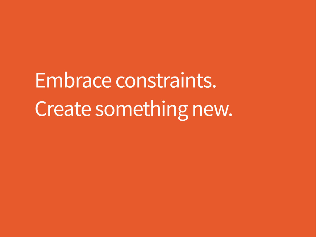 Embrace constraints. Create something new.