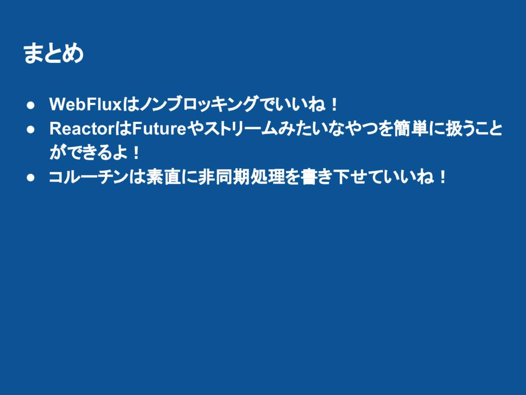 まとめ ● WebFluxはノンブロッキングでいいね! ● ReactorはFutureやスト...