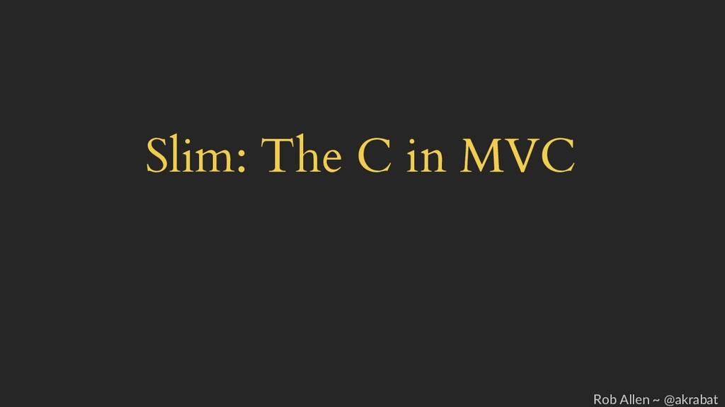 Slim: The C in MVC Rob Allen ~ @akrabat