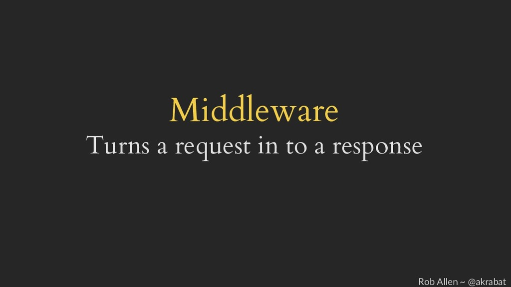 Middleware Turns a request in to a response Rob...