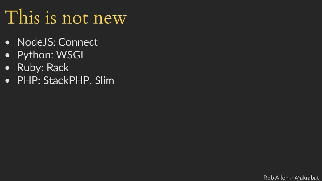 This is not new • NodeJS: Connect • Python: WSG...