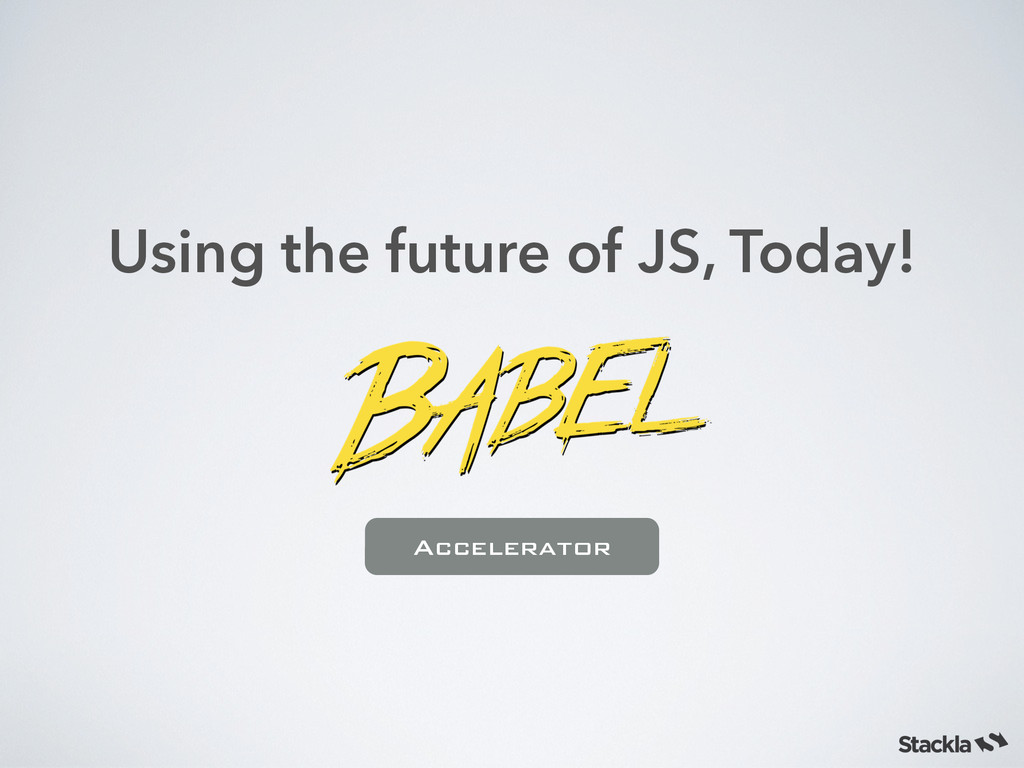 Using the future of JS, Today! Accelerator