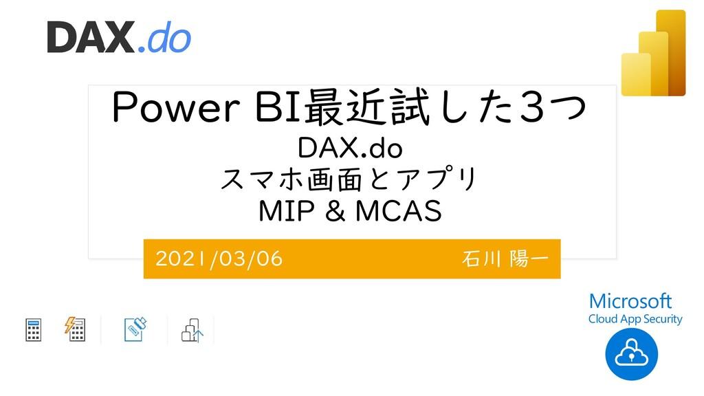 Power BI最近試した3つ DAX.do スマホ画面とアプリ MIP & MCAS 202...