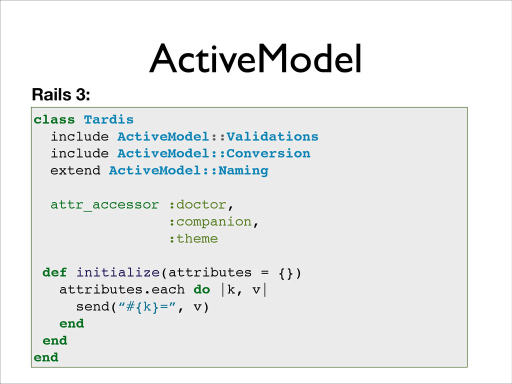 ActiveModel class Tardis! include ActiveModel::...