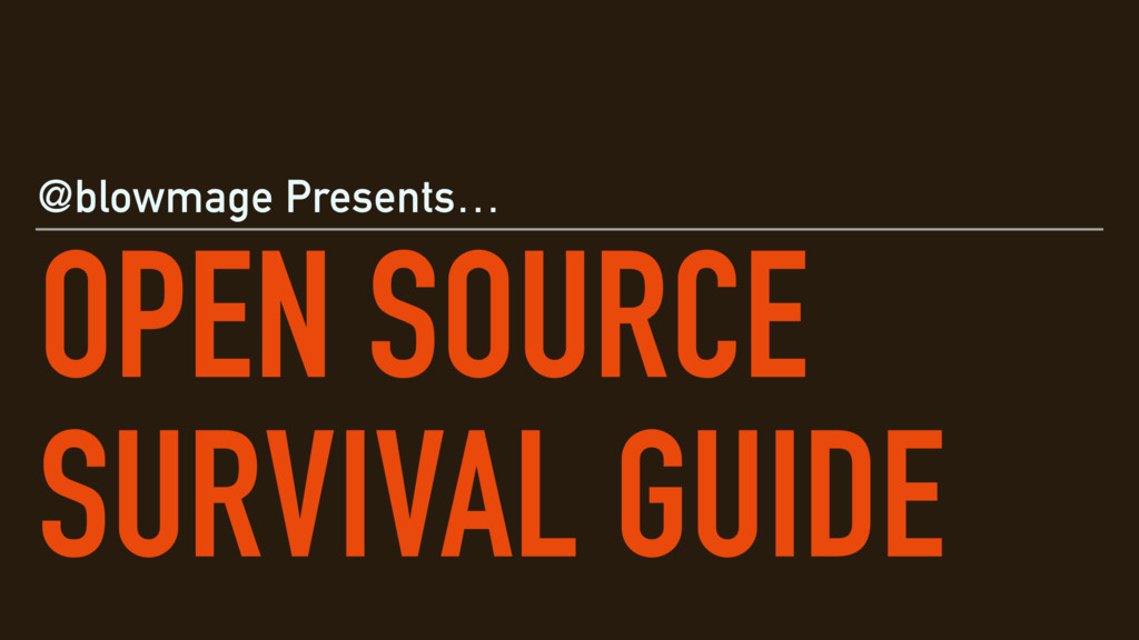 OPEN SOURCE SURVIVAL GUIDE @blowmage Presents…