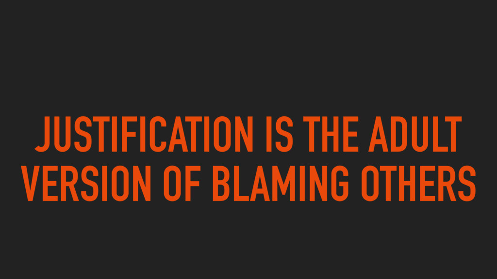 JUSTIFICATION IS THE ADULT VERSION OF BLAMING O...