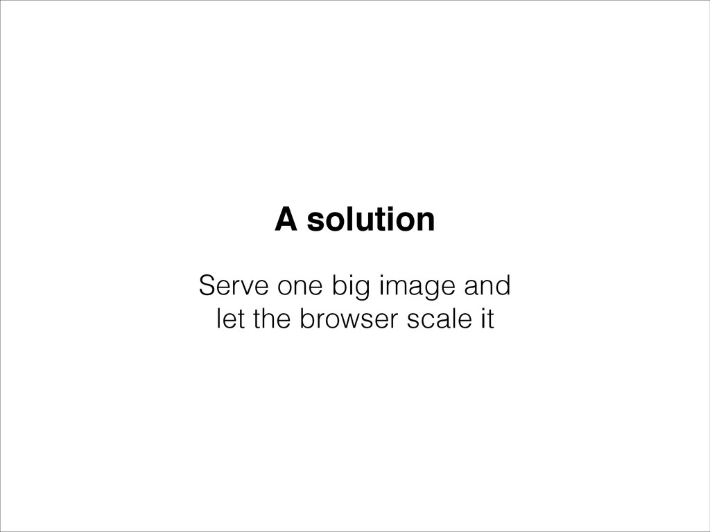 A solution Serve one big image and let the brow...