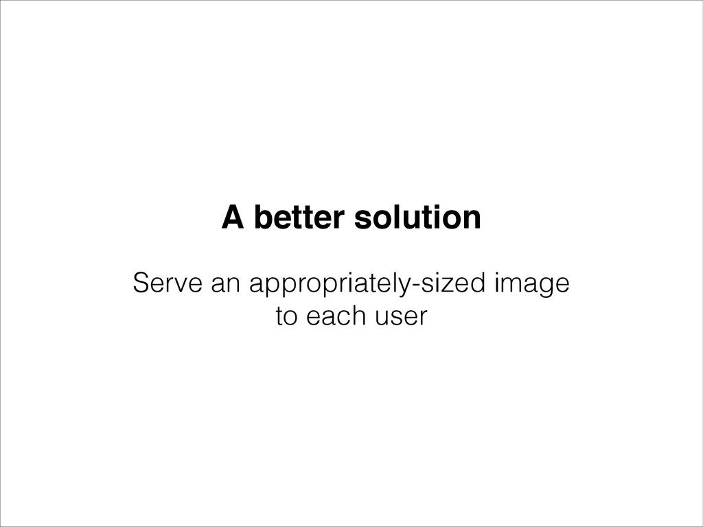 A better solution Serve an appropriately-sized ...