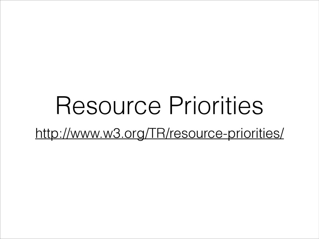 Resource Priorities http://www.w3.org/TR/resour...