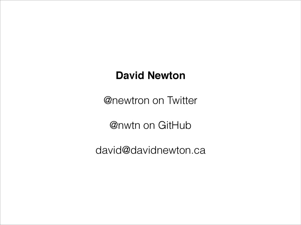 David Newton! @newtron on Twitter @nwtn on GitH...