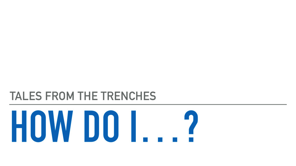 HOW DO I…? TALES FROM THE TRENCHES