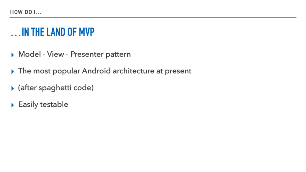 HOW DO I… …IN THE LAND OF MVP ▸ Model - View - ...