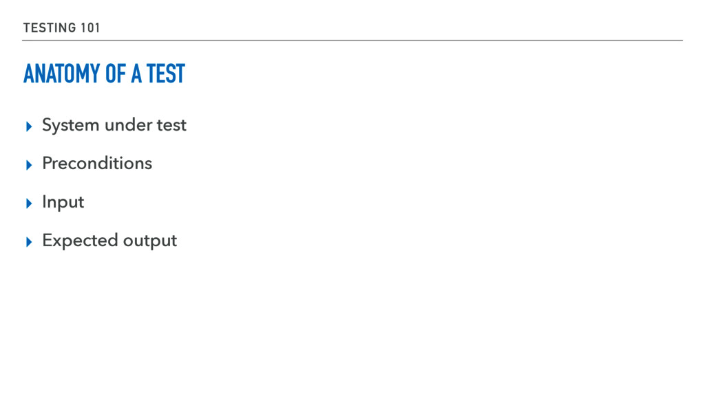 TESTING 101 ANATOMY OF A TEST ▸ System under te...