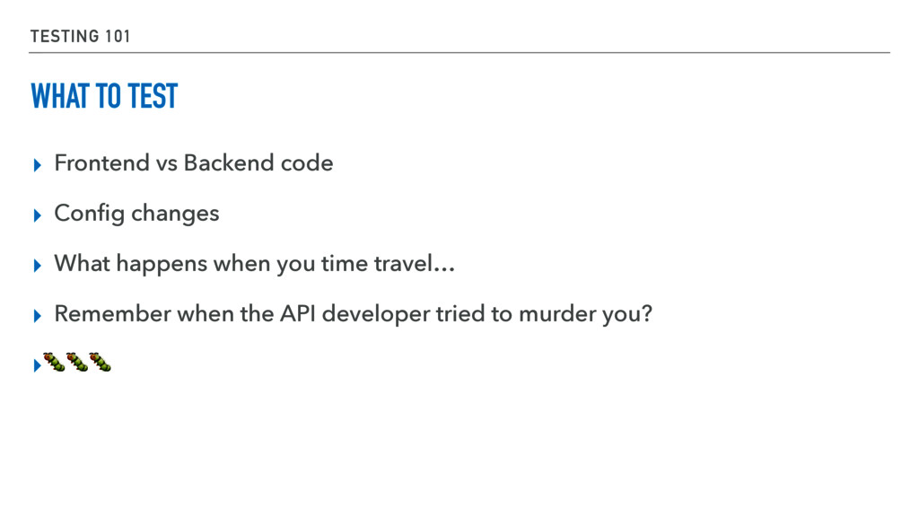 TESTING 101 WHAT TO TEST ▸ Frontend vs Backend ...