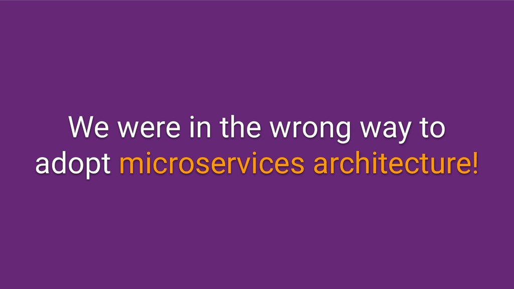 We were in the wrong way to adopt microservices...