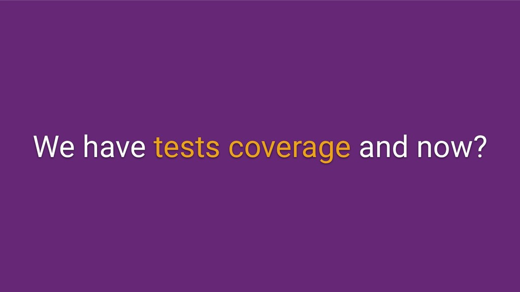 We have tests coverage and now?