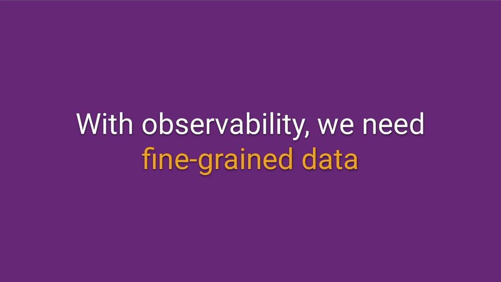 With observability, we need fine-grained data