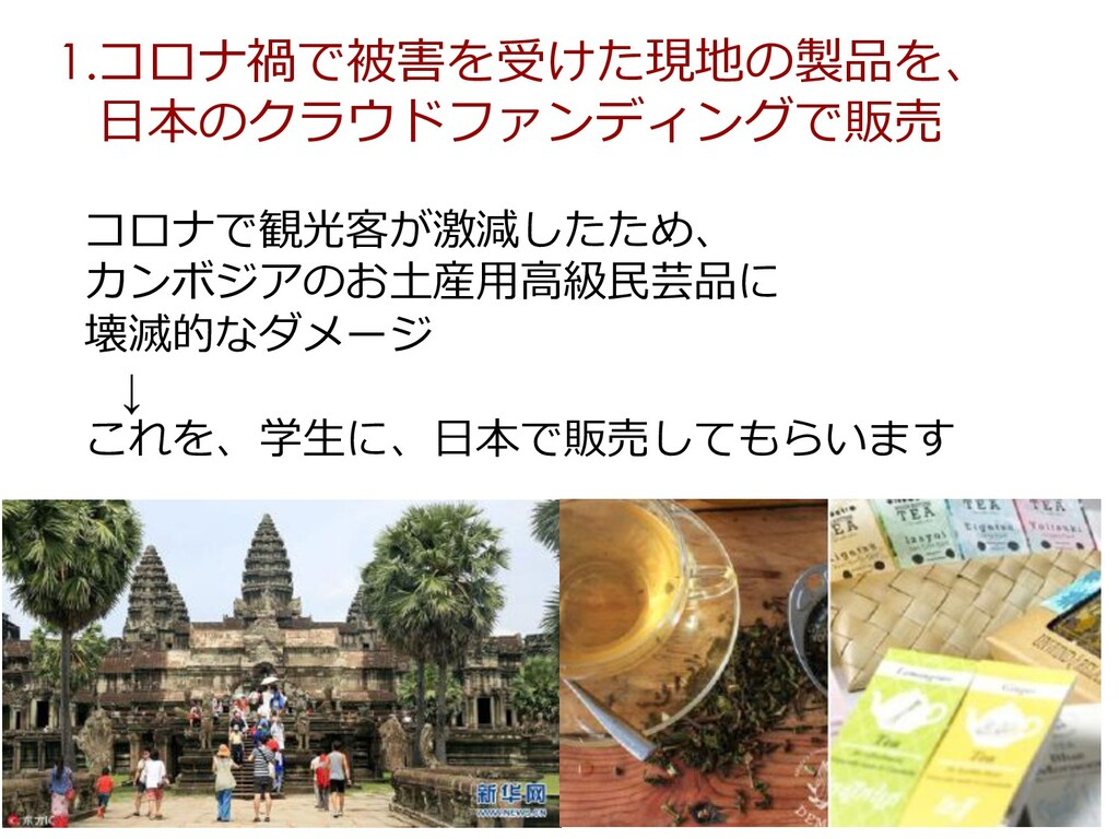 1.コロナ禍で被害を受けた現地の製品を、 ⽇本のクラウドファンディングで販売 コロナで観光客が...