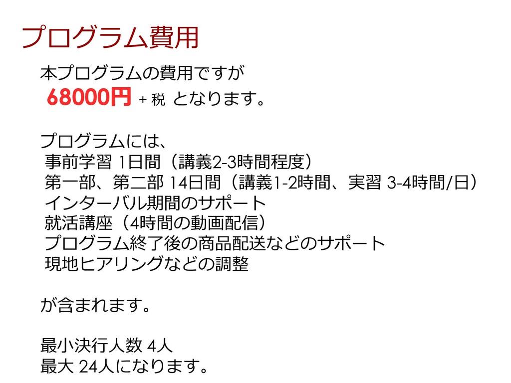 本プログラムの費⽤ですが 68000円 + 税 となります。 プログラムには、 事前学習 1⽇...