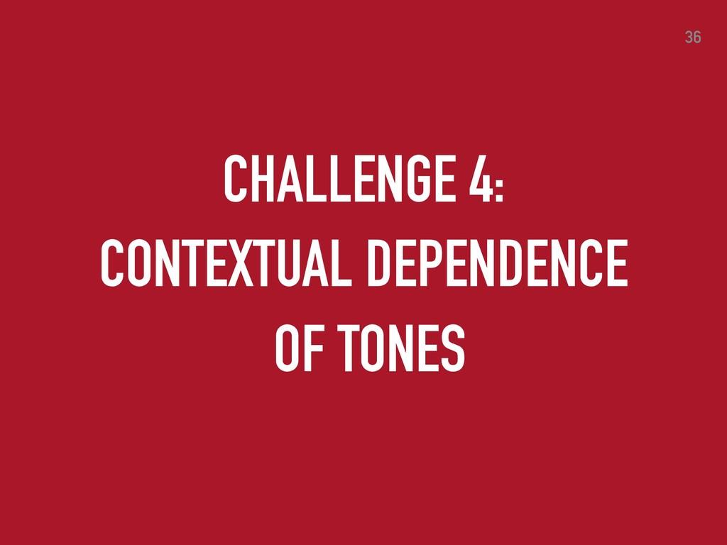 36 CHALLENGE 4: CONTEXTUAL DEPENDENCE OF TONES