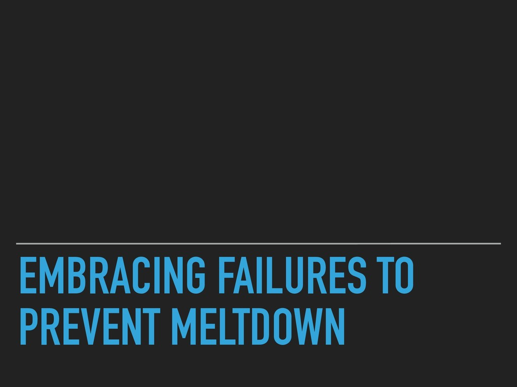 EMBRACING FAILURES TO PREVENT MELTDOWN