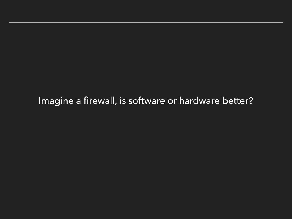 Imagine a firewall, is software or hardware bett...