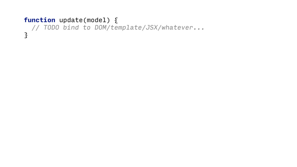 function update(model) { // TODO bind to DOM/te...