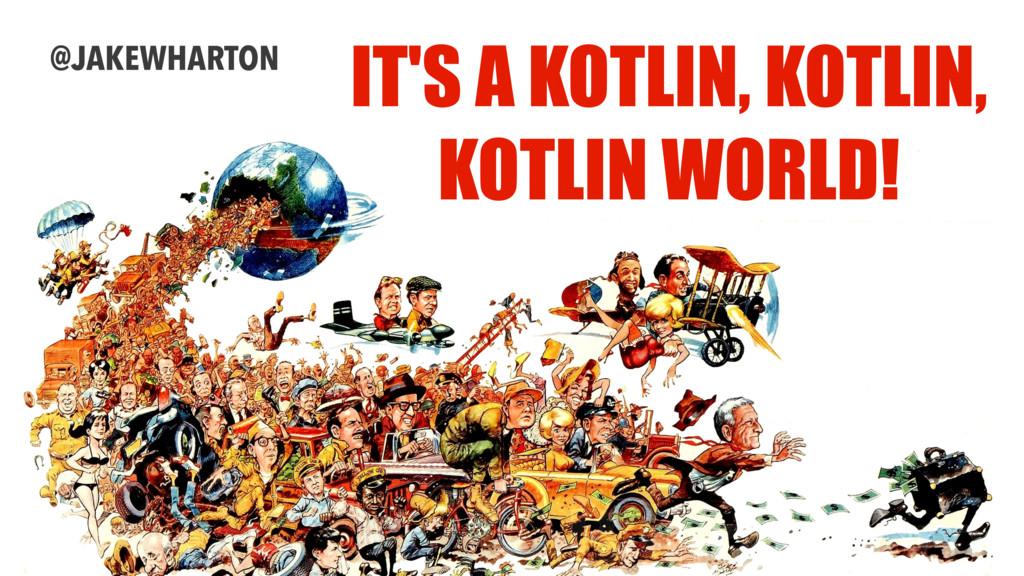 IT'S A KOTLIN, KOTLIN, KOTLIN WORLD! @JAKEWHART...