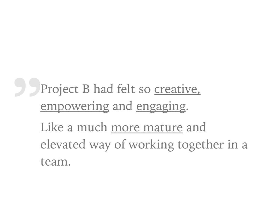 """ Project B had felt so creative, empowering an..."