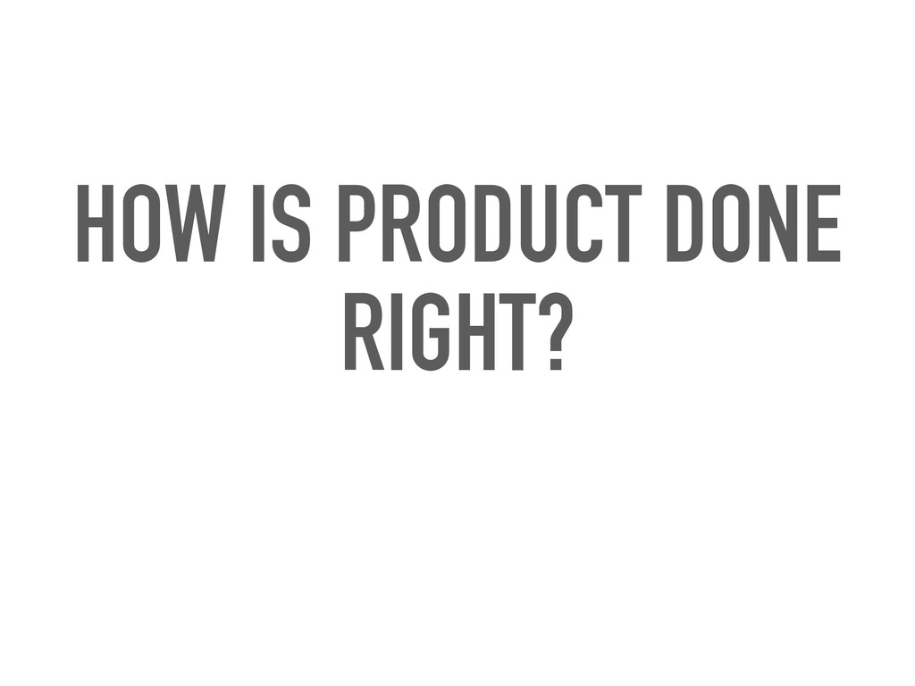 HOW IS PRODUCT DONE RIGHT?