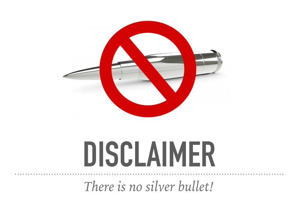DISCLAIMER There is no silver bullet!