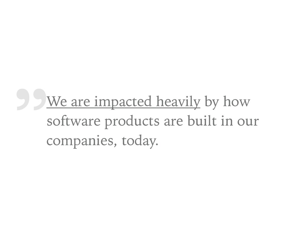""""""" We are impacted heavily by how software produ..."""