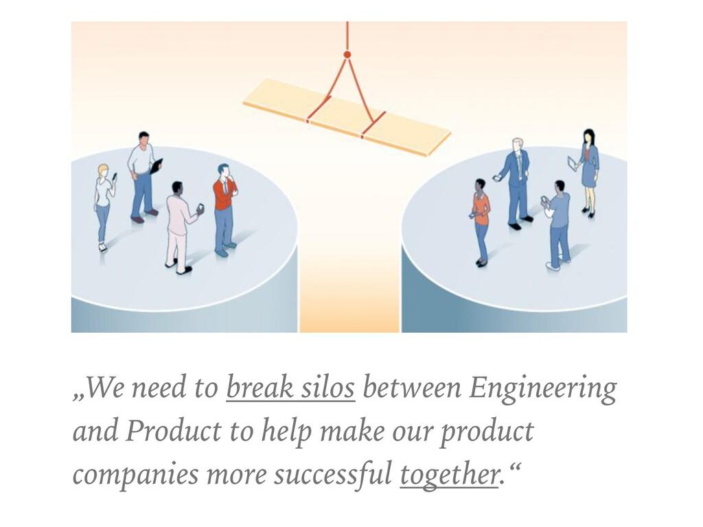 """We need to break silos between Engineering and..."