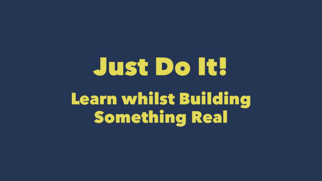 Just Do It! Learn whilst Building Something Real