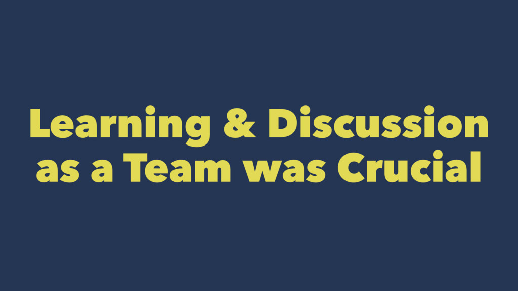 Learning & Discussion as a Team was Crucial