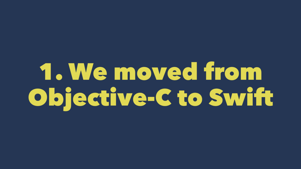 1. We moved from Objective-C to Swift