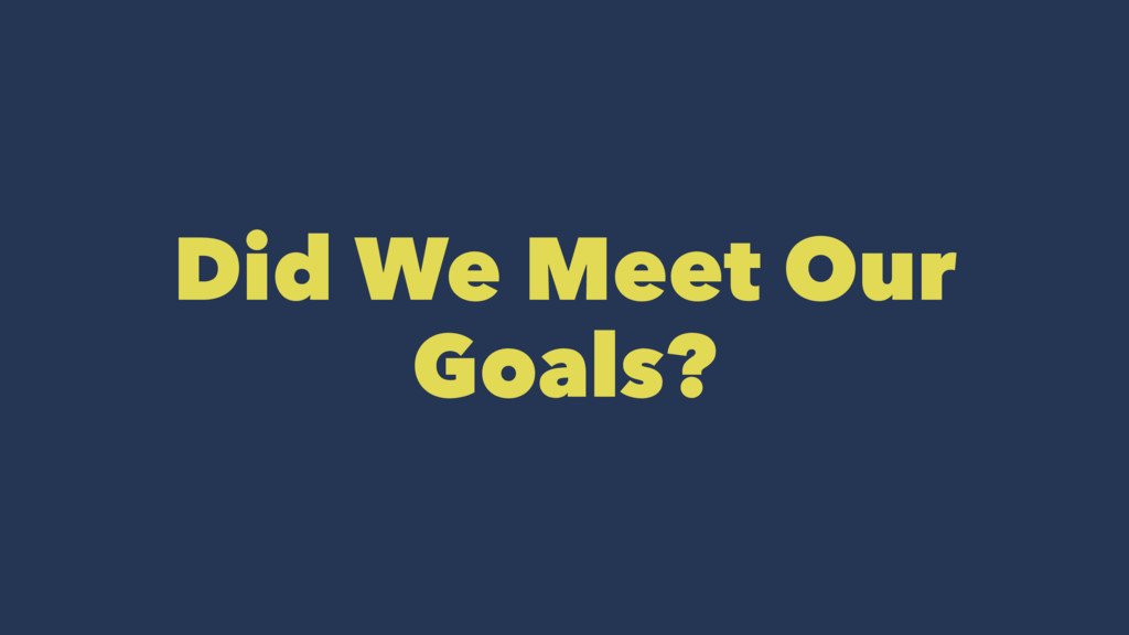 Did We Meet Our Goals?