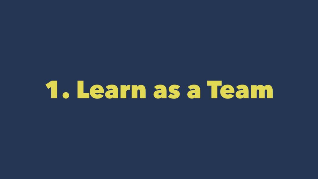 1. Learn as a Team
