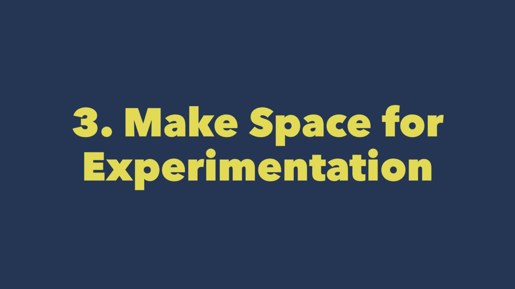 3. Make Space for Experimentation