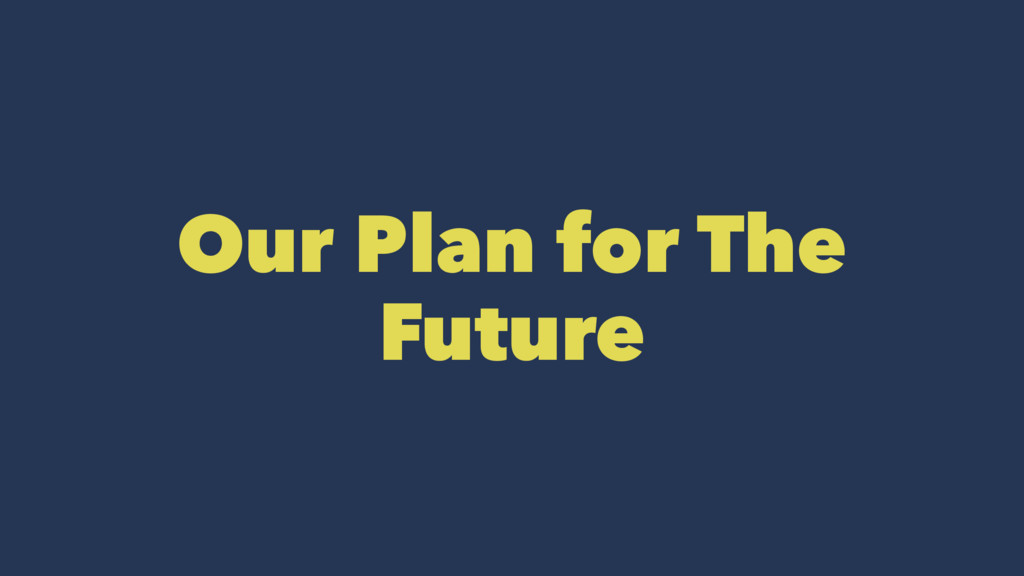 Our Plan for The Future