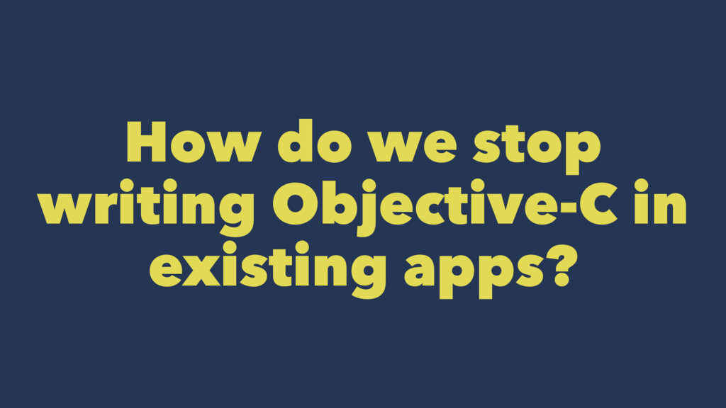 How do we stop writing Objective-C in existing ...