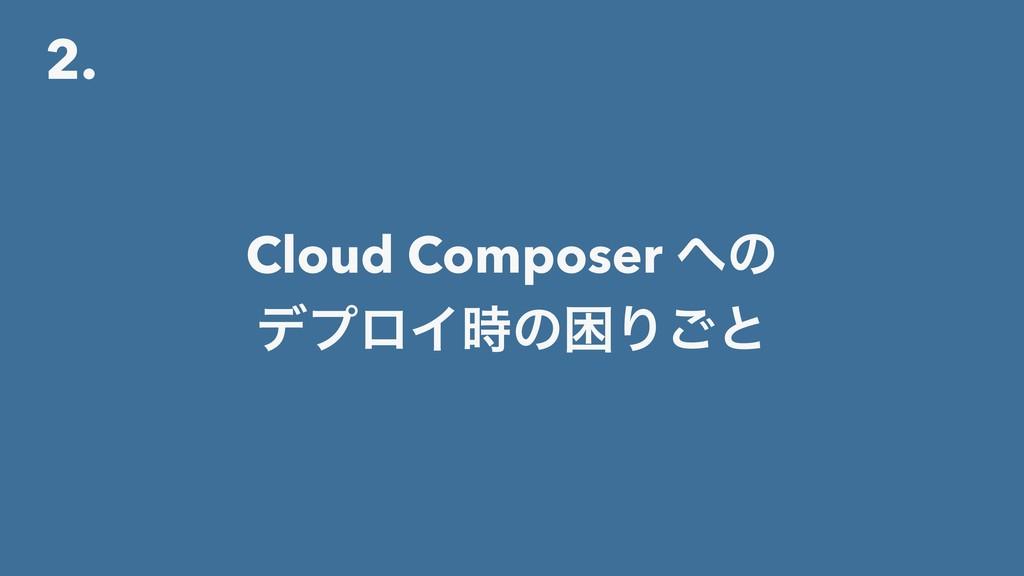 2. Cloud Composer ͷ σϓϩΠͷࠔΓ͝ͱ