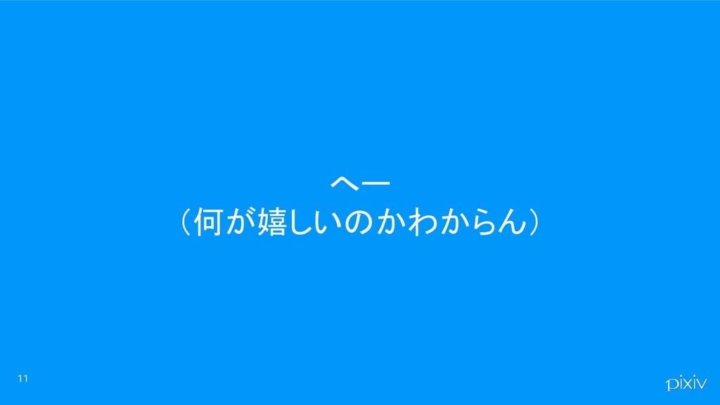 へー (何が嬉しいのかわからん) 11