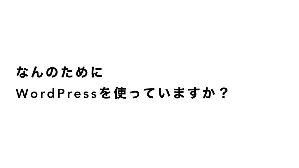 ͳ Μ ͷ ͨ Ί ʹ Wo rd P re s s Λ  ͬͯ ͍ · ͢ ͔ ʁ