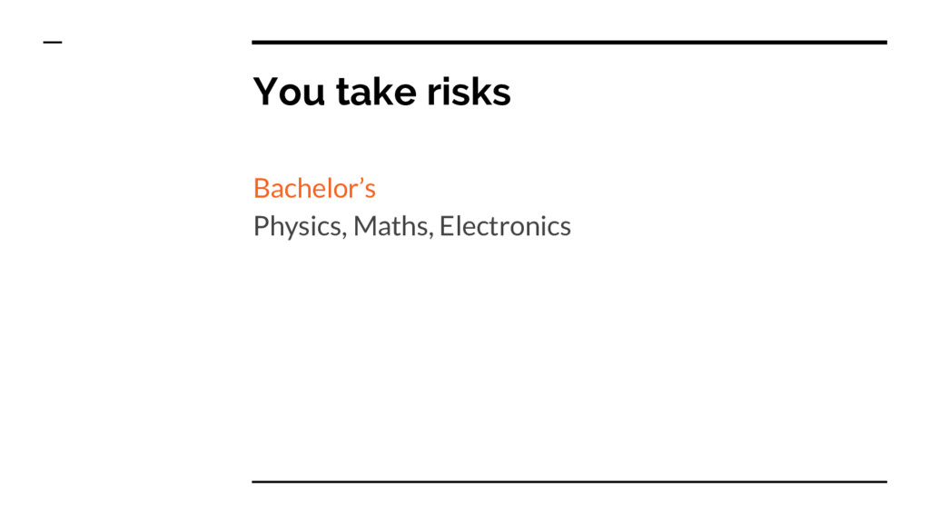 You take risks Bachelor's Physics, Maths, Elect...