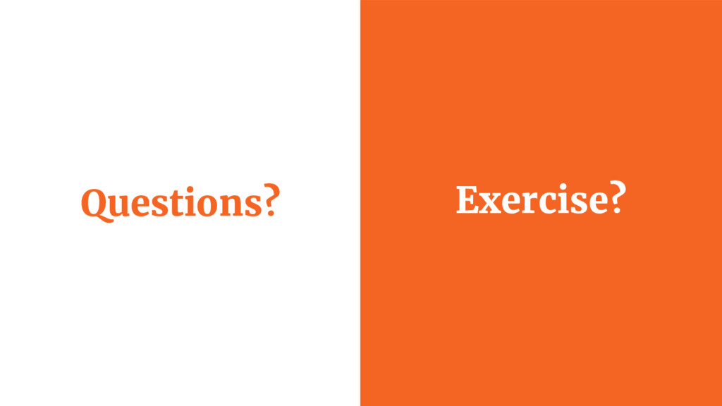 Questions? Exercise?