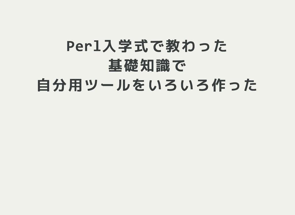 Perl入学式で教わった Perl入学式で教わった 基礎知識で 基礎知識で 自分用ツールをいろ...