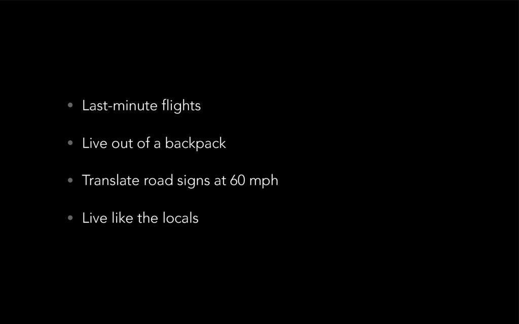 • Last-minute flights • Live out of a backpack ...