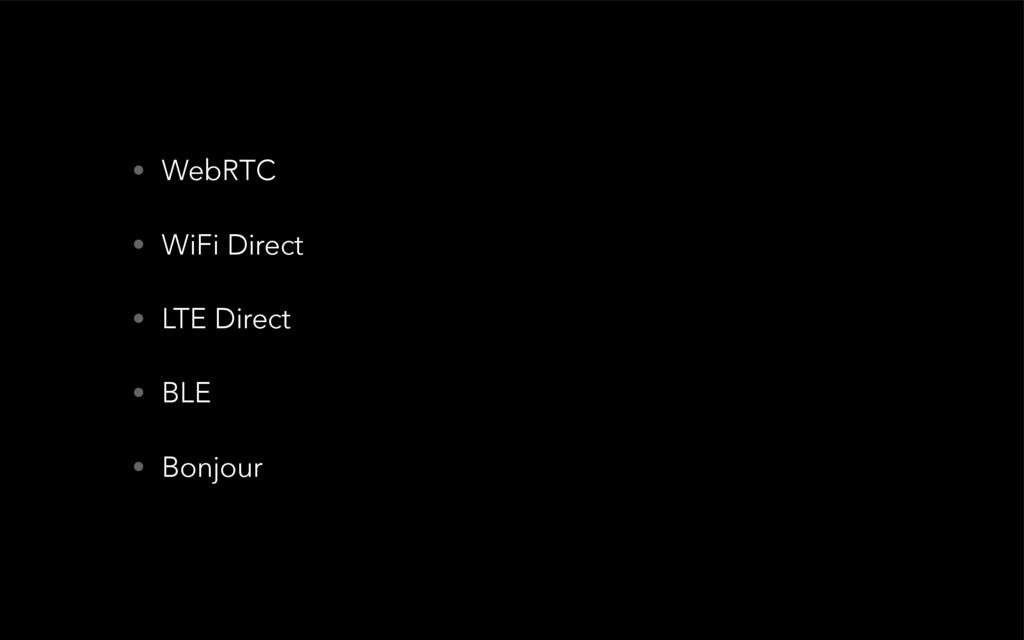 • WebRTC • WiFi Direct • LTE Direct • BLE • Bon...