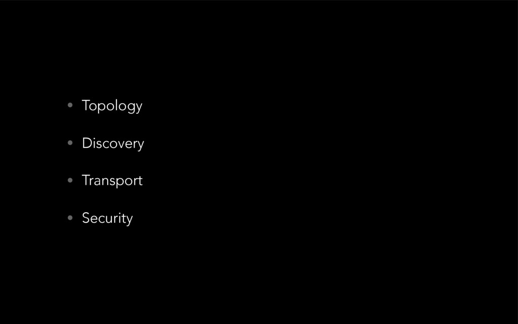 • Topology • Discovery • Transport • Security